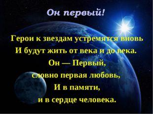 Герои к звездам устремятся вновь И будут жить от века и до века. Он — Первый,