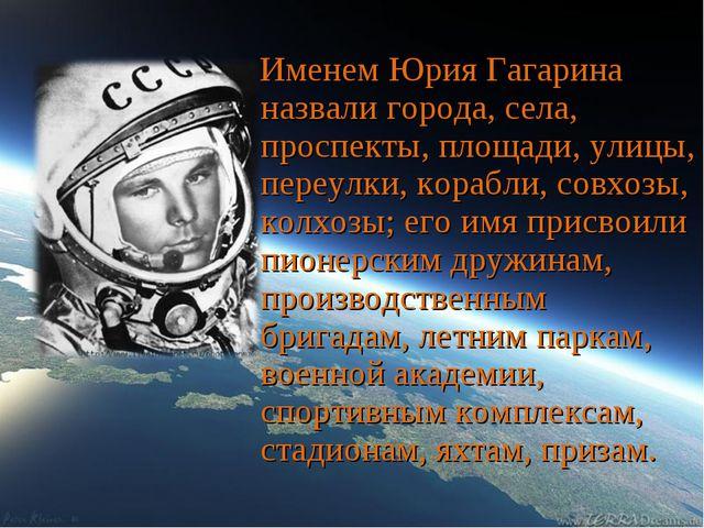 Именем Юрия Гагарина назвали города, села, проспекты, площади, улицы, переулк...