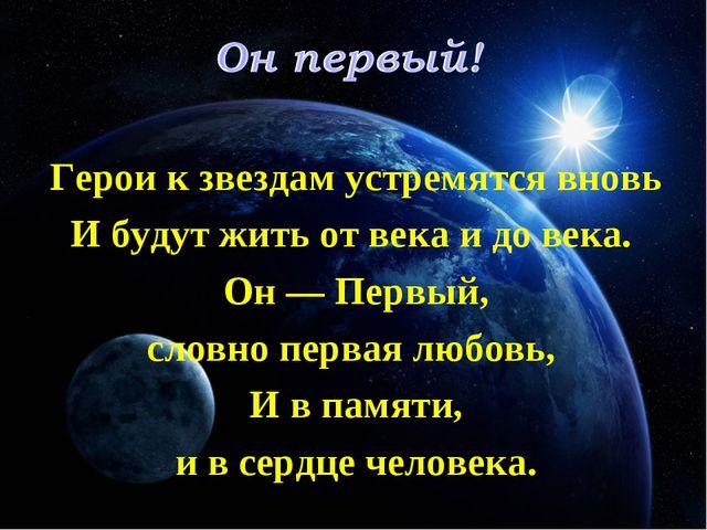Герои к звездам устремятся вновь И будут жить от века и до века. Он — Первый,...