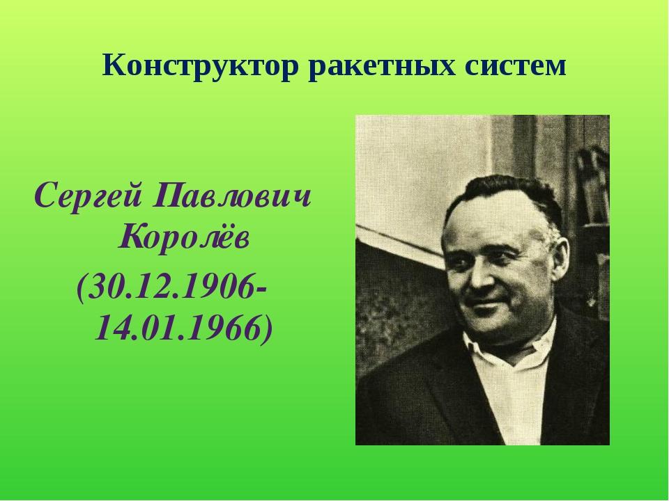 Конструктор ракетных систем Сергей Павлович Королёв (30.12.1906-14.01.1966)