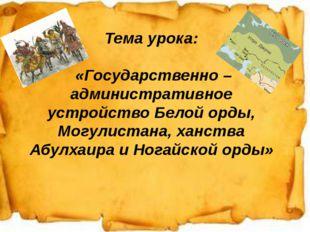 1. Тема урока: «Государственно – административное устройство Белой орды, Могу