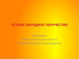 УСТНОЕ НАРОДНОЕ ТВОРЧЕСТВО Выполнила: Учитель начальных классов  Силкина В