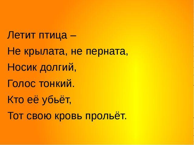 Летит птица – Не крылата, не перната, Носик долгий,  Голос тонкий. Кто её...