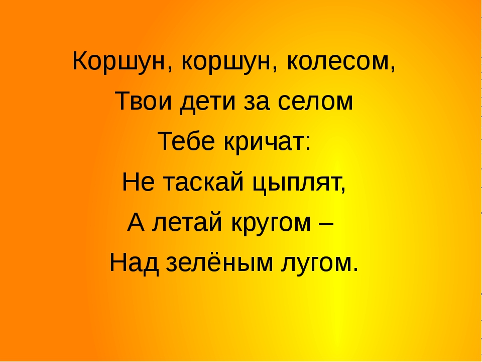 Коршун, коршун, колесом, Твои дети за селом Тебе кричат: Не таскай цыплят,...