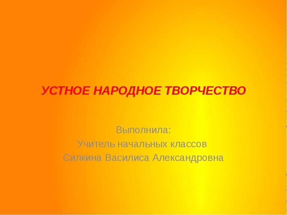 УСТНОЕ НАРОДНОЕ ТВОРЧЕСТВО Выполнила: Учитель начальных классов  Силкина В...