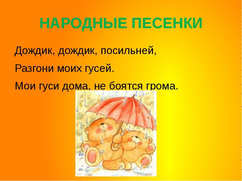 НАРОДНЫЕ ПЕСЕНКИ Дождик, дождик, посильней, Разгони моих гусей.  Мои гуси...