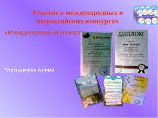 «Международный конкурс» Тлеугалиева Алима Участие в международных и всероссий