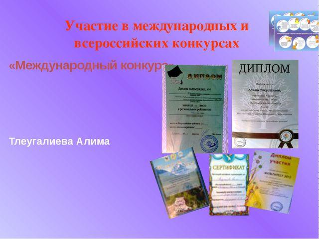 «Международный конкурс» Тлеугалиева Алима Участие в международных и всероссий...