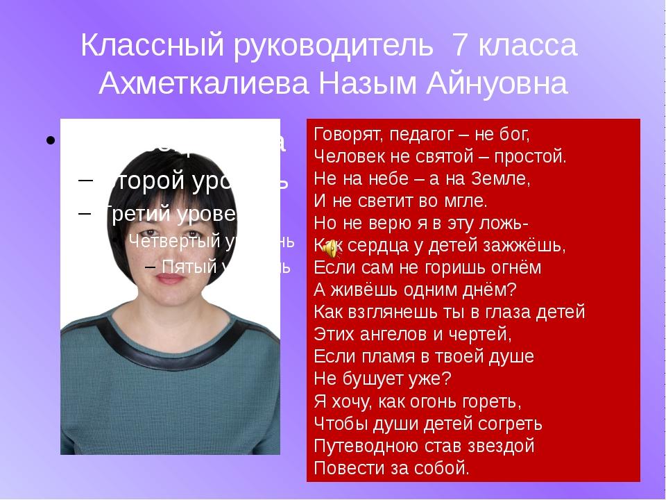 Классный руководитель 7 класса Ахметкалиева Назым Айнуовна Говорят, педагог –...