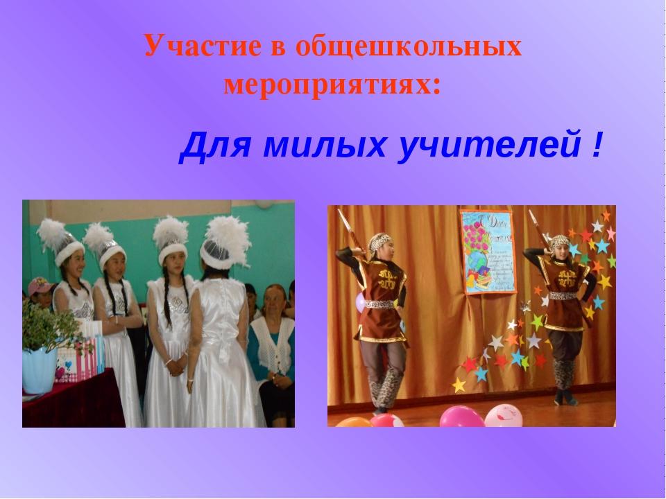 Участие в общешкольных мероприятиях: Для милых учителей !