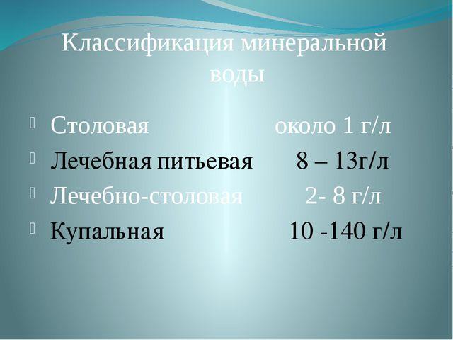 Классификация минеральной воды Столовая около 1 г/л Лечебная питьевая 8 – 13г...