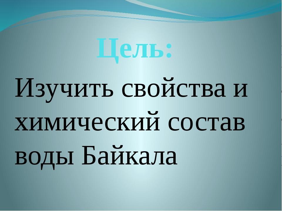Цель: Изучить свойства и химический состав воды Байкала