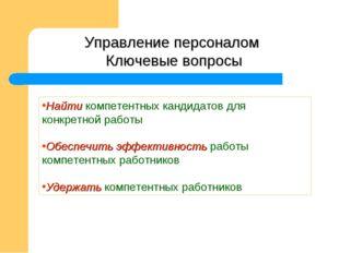 Управление персоналом Ключевые вопросы Найти компетентных кандидатов для конк