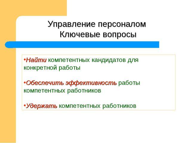 Управление персоналом Ключевые вопросы Найти компетентных кандидатов для конк...