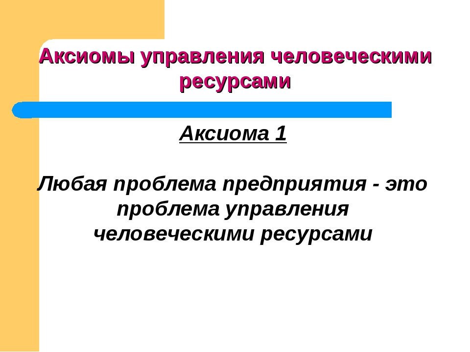 Аксиома 1 Любая проблема предприятия - это проблема управления человеческими...