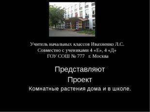 Учитель начальных классов Ивахненко Л.С. Совместно с учениками 4 «Е», 4 «Д» Г