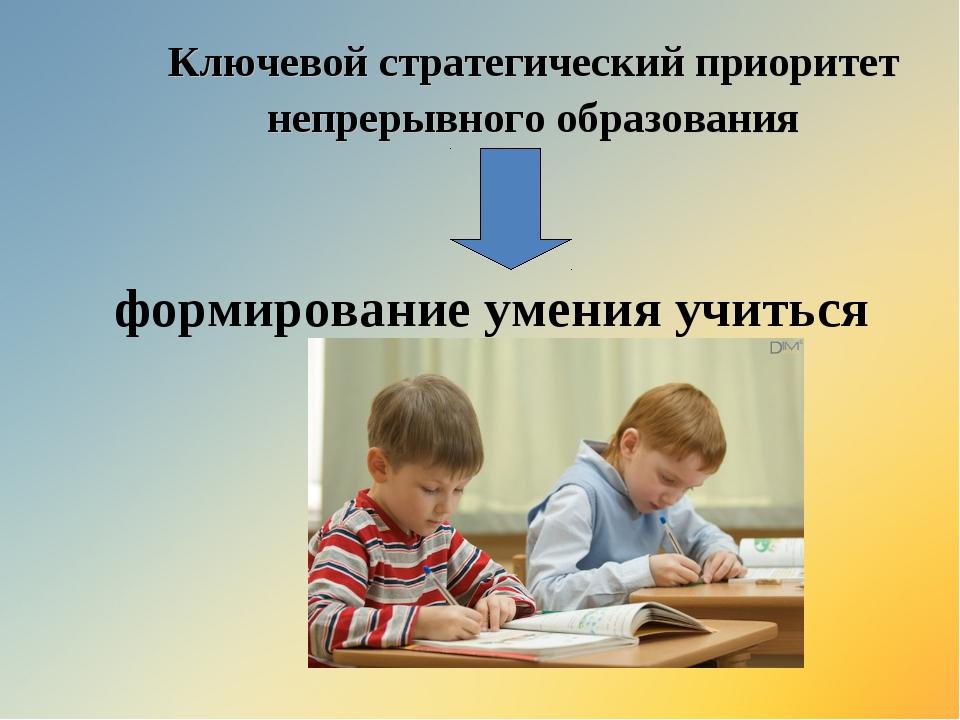 Ключевой стратегический приоритет непрерывного образования формирование умени...