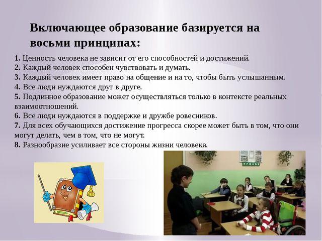 Включающее образование базируется на восьми принципах: 1. Ценность человека н...