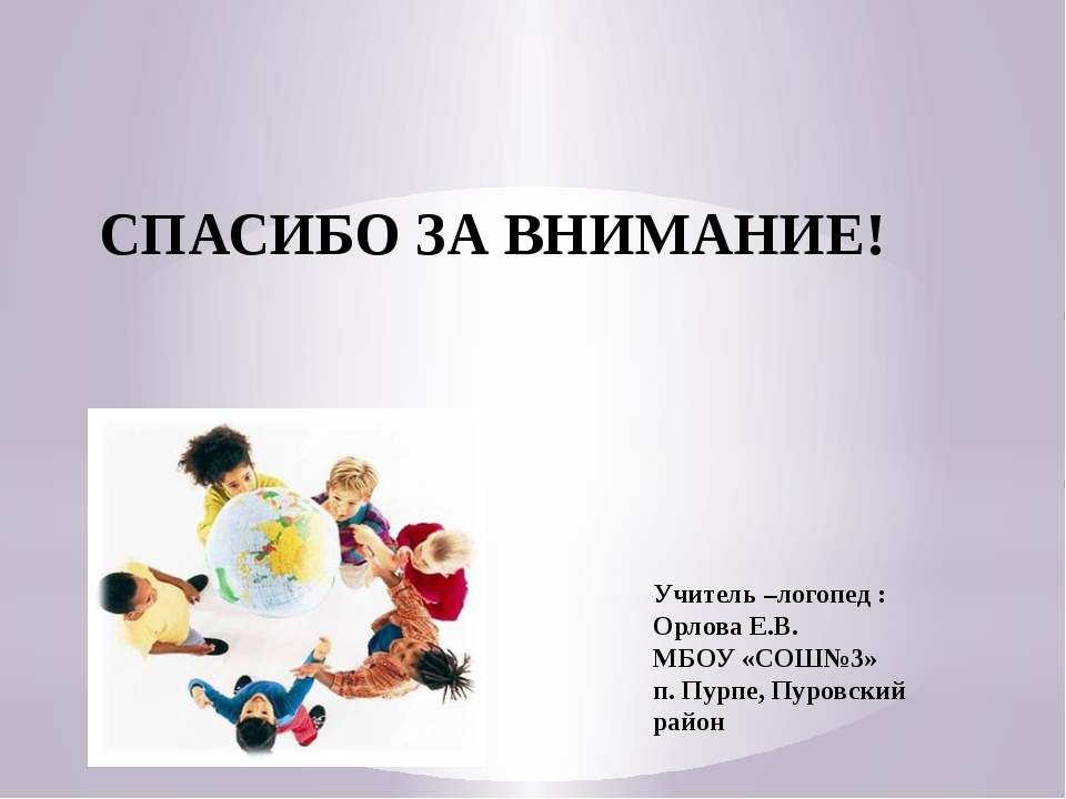 СПАСИБО ЗА ВНИМАНИЕ! Учитель –логопед : Орлова Е.В. МБОУ «СОШ№3» п. Пурпе, Пу...