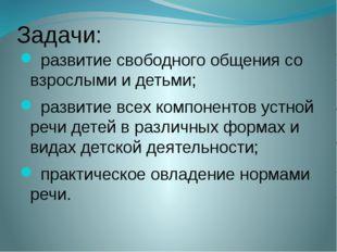 Задачи: развитие свободного общения со взрослыми и детьми; развитие всех комп