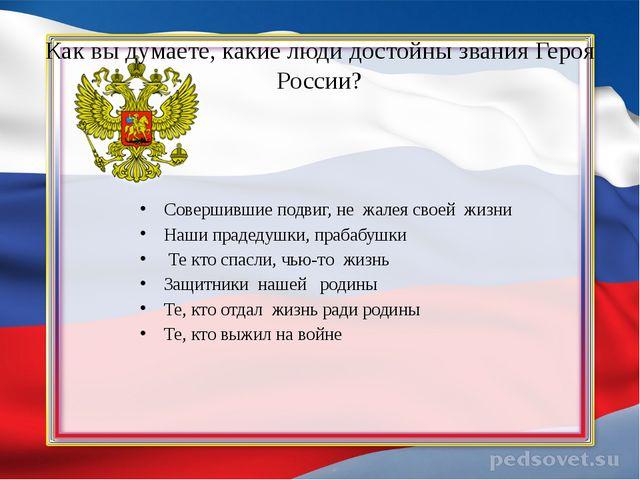 Как вы думаете, какие люди достойны звания Героя России? Совершившие подвиг,...