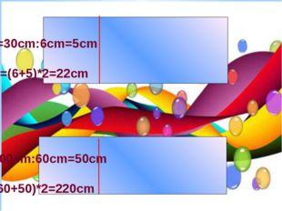 А=6cm S=30cm в=30cm:6cm=5cm B=? P=? P=(6+5)*2=22cm А=60cm S=300cm в=300cm:60c