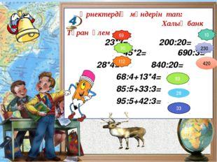Өрнектердің мәндерін тап: Халық банк Тұран әлем 23*3= 200:20= 45*2= 690:3= 2