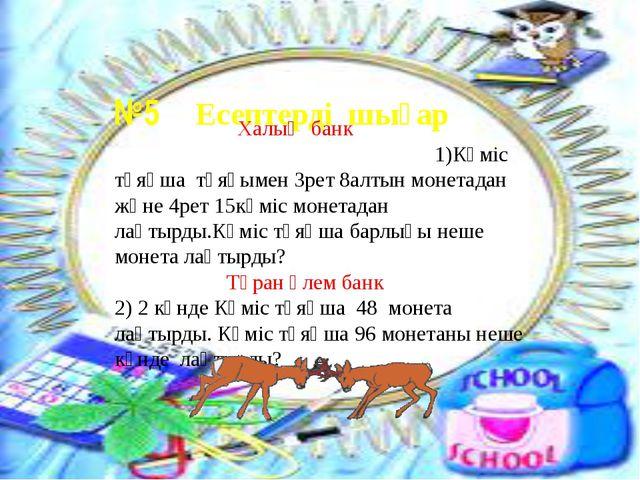 №5 Есептерді шығар Халық банк 1)Күміс тұяқша тұяғымен 3рет 8алтын монетадан...