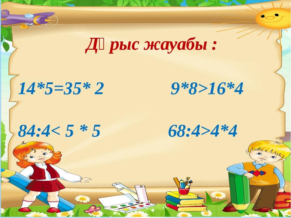 14*5=35* 2 9*8>16*4 84:4< 5 * 5 68:4>4*4 Дұрыс жауабы :