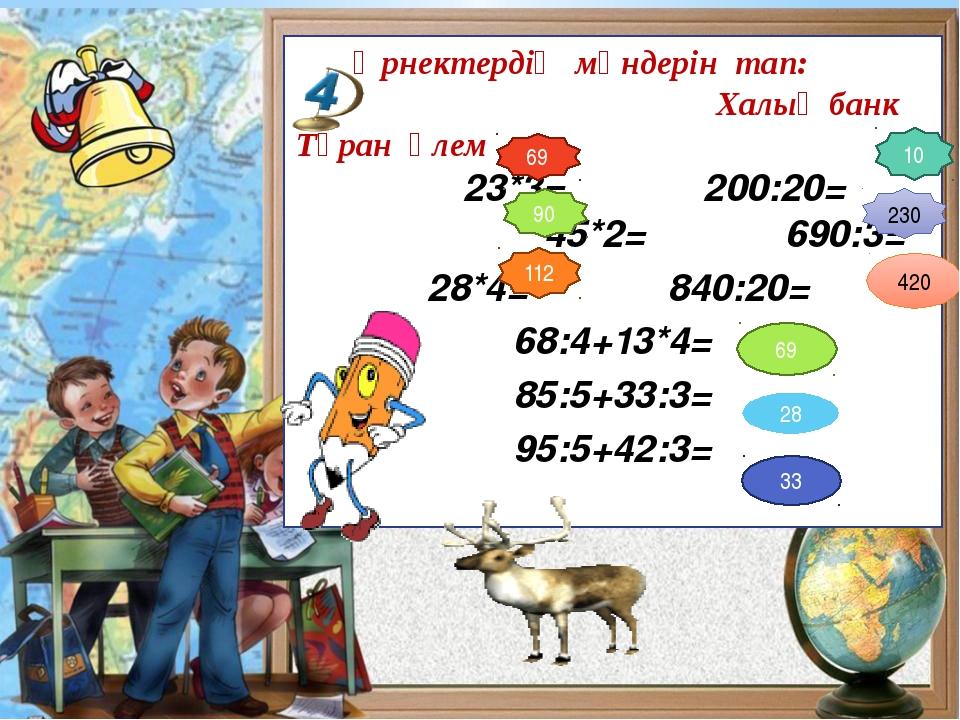 Өрнектердің мәндерін тап: Халық банк Тұран әлем 23*3= 200:20= 45*2= 690:3= 2...