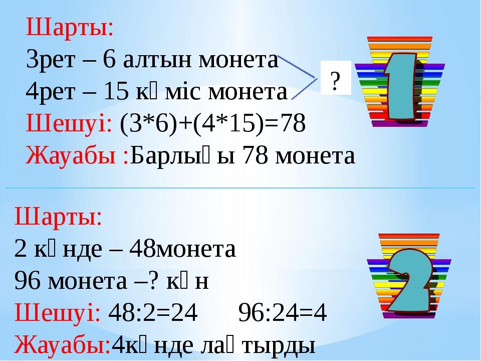 Шарты: 3рет – 6 алтын монета 4рет – 15 күміс монета Шешуі: (3*6)+(4*15)=78 Жа...
