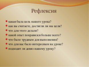 Рефлексия какая была цель нашего урока? как вы считаете, достигли ли мы цели?