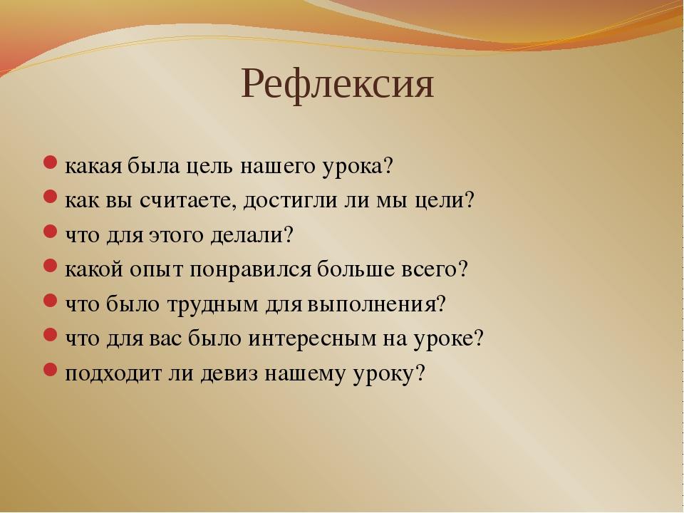 Рефлексия какая была цель нашего урока? как вы считаете, достигли ли мы цели?...