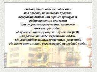 Радиационно- опасный объект – это объект, на котором хранят, перерабатывают и