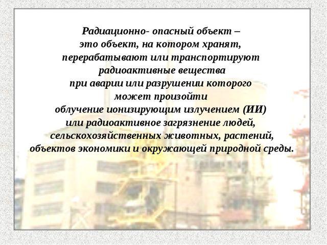 Радиационно- опасный объект – это объект, на котором хранят, перерабатывают и...