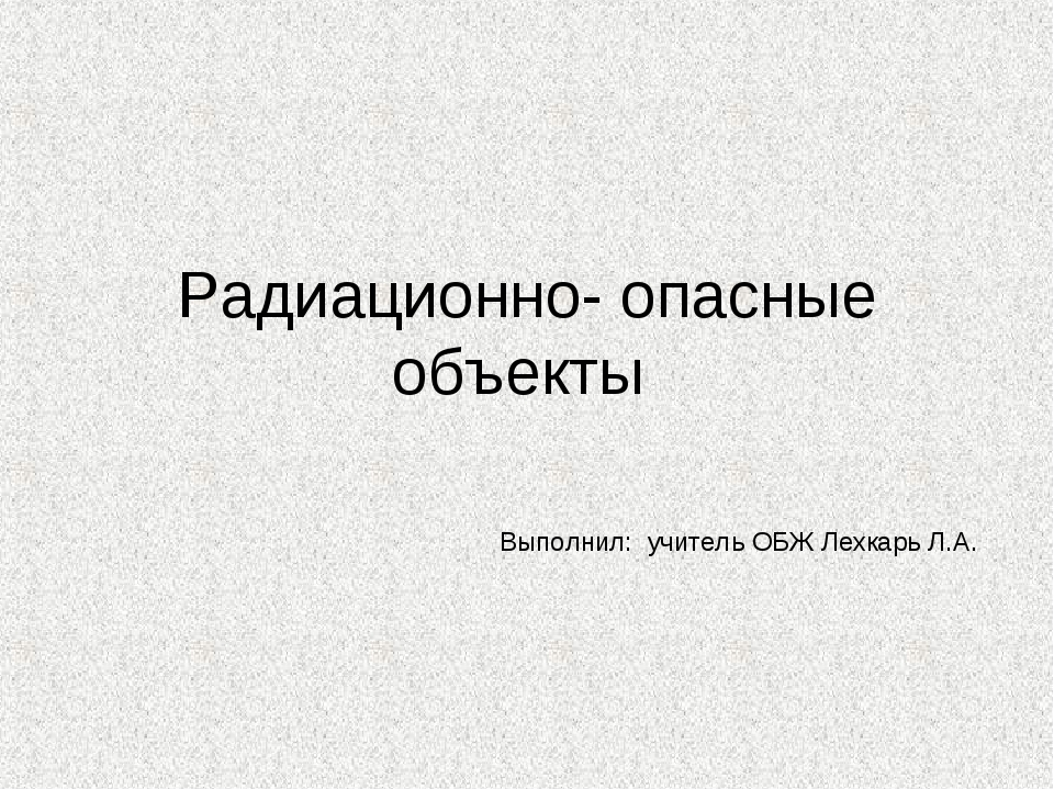 Радиационно- опасные объекты Выполнил: учитель ОБЖ Лехкарь Л.А.
