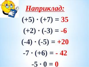 Наприклад: (+5) · (+7) = 35 (+2) ∙ (-3) = -6 (-4) · (-5) = +20 -7 · (+6) = -
