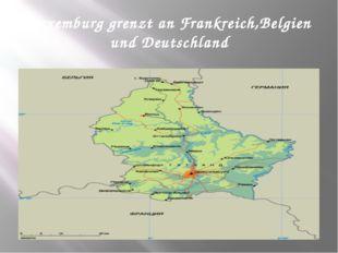Luxemburg grenzt an Frankreich,Belgien und Deutschland