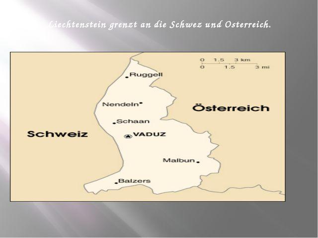 Liechtenstein grenzt an die Schwez und Osterreich.