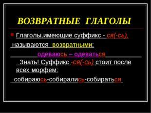 ВОЗВРАТНЫЕ ГЛАГОЛЫ Глаголы,имеющие суффикс - ся(-сь), называются возвратными