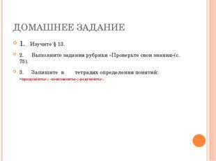 ДОМАШНЕЕ ЗАДАНИЕ 1.Изучите § 13. 2. Выполните задания рубрики «Проверьте св
