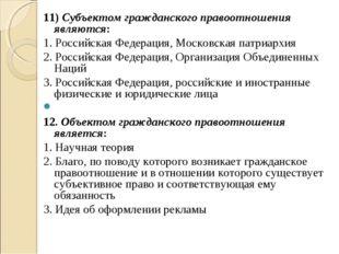11) Субъектом гражданского правоотношения являются: 1. Российская Федерация,