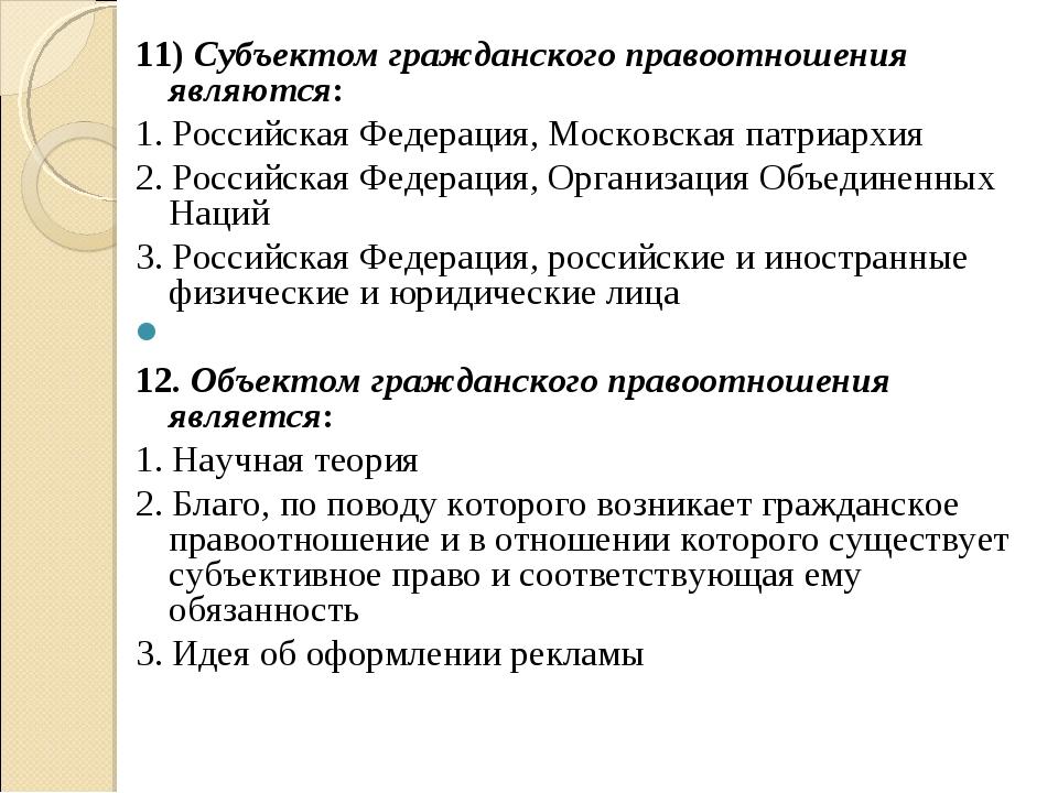 11) Субъектом гражданского правоотношения являются: 1. Российская Федерация,...