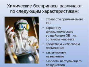 Химические боеприпасы различают по следующим характеристикам: стойкости приме