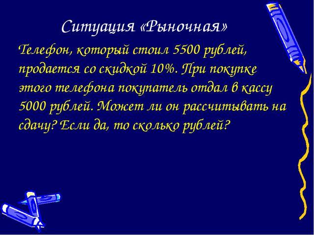 Ситуация «Рыночная» Телефон, который стоил 5500 рублей, продается со скидкой...