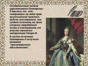 Особенностью начала царствования Екатерины II явилось то, что, совершенно не
