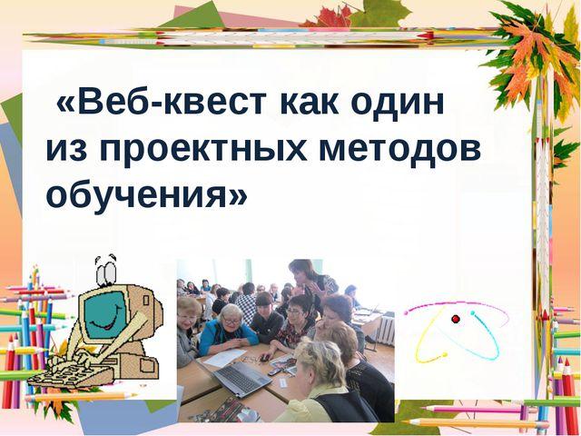 «Веб-квест как один из проектных методов обучения»
