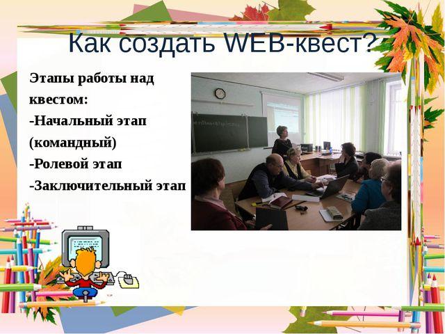 Как создать WEB-квест? Этапы работы над квестом: -Начальный этап (командный)...