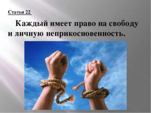 Статья 22 Каждый имеет право на свободу и личную неприкосновенность.