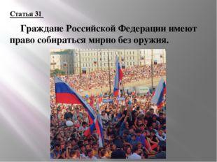 Статья 31 Граждане Российской Федерации имеют право собираться мирно без ору